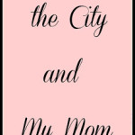 Sex, the City and my Mom: a review and a post