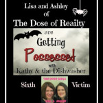 Getting Possessed with Kathy and the Dishwasher: 6th Victim – Lisa and Ashley of The Dose of Reality