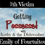 Getting Possessed with Kathy and the Dishwasher: 7th Victim – Emily of Fourtuitous