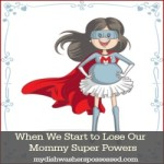 When We Start to Lose Our Mommy Super Powers