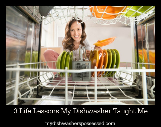 3 LifeLessons My Dishwasher Taught Me